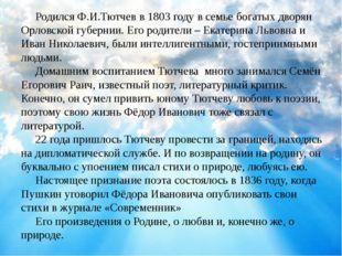 Родился Ф.И.Тютчев в 1803 году в семье богатых дворян Орловской губернии. Ег