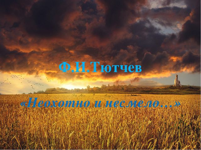 Ф.И.Тютчев «Неохотно и несмело…»
