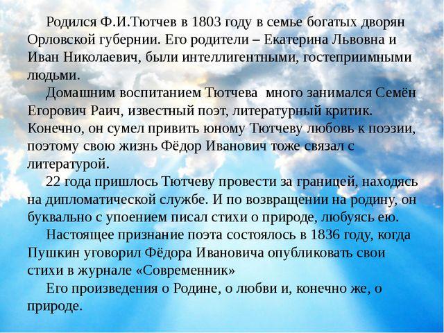 Родился Ф.И.Тютчев в 1803 году в семье богатых дворян Орловской губернии. Ег...