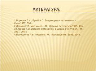 1.Бородин Л.И., Бугай А.С. Выдающиеся математики. - Киев,1987, 396 с. 2.Депма