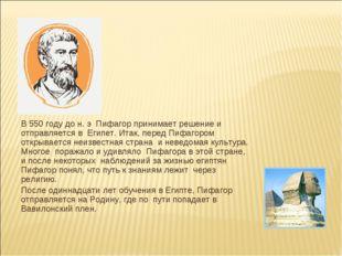 В 550 году до н. э Пифагор принимает решение и отправляется в Египет. Итак,