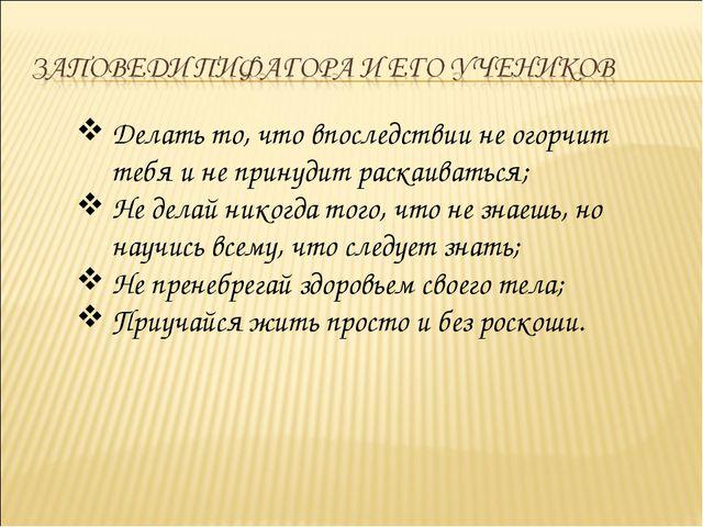 Делать то, что впоследствии не огорчит тебя и не принудит раскаиваться; Не де...