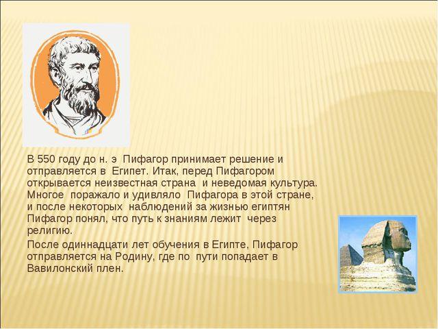 В 550 году до н. э Пифагор принимает решение и отправляется в Египет. Итак,...