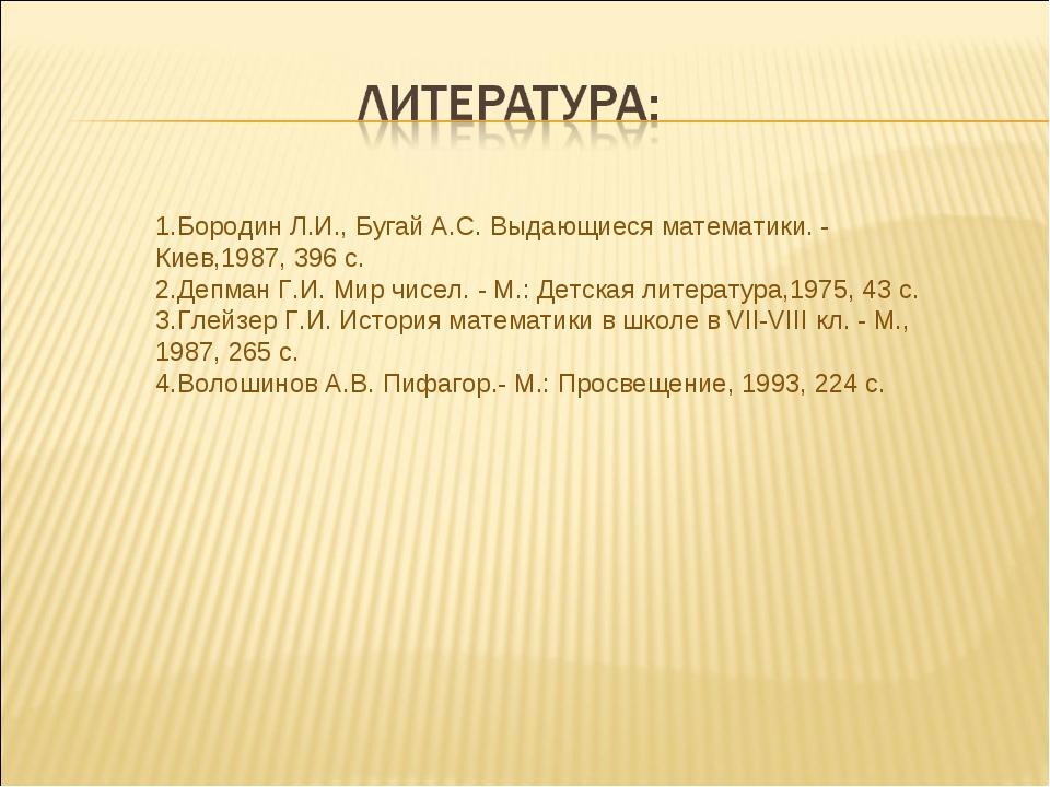 1.Бородин Л.И., Бугай А.С. Выдающиеся математики. - Киев,1987, 396 с. 2.Депма...