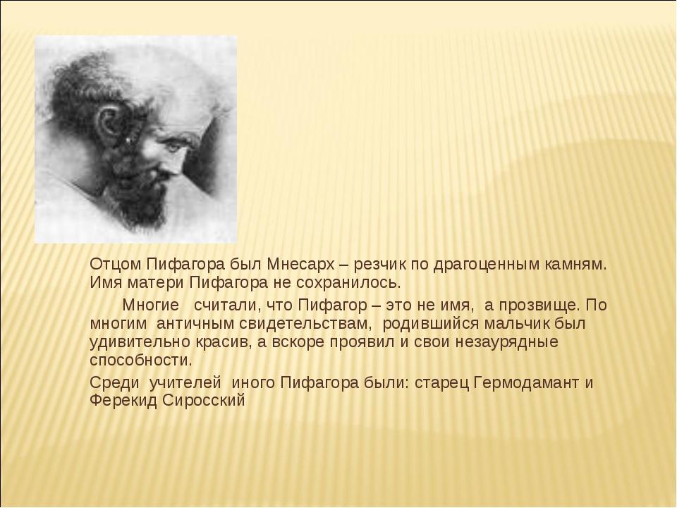 Отцом Пифагора был Мнесарх – резчик по драгоценным камням. Имя матери Пифаго...