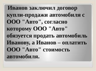 """Иванов заключил договор купли-продажи автомобиля с ООО """"Авто"""", согласно кото"""