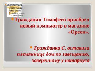 Гражданин Тимофеев приобрел новый компьютер в магазине «Ореон». Гражданка С.