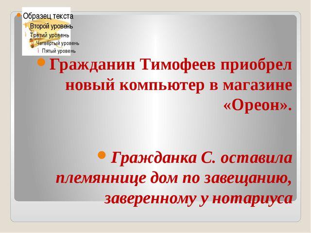 Гражданин Тимофеев приобрел новый компьютер в магазине «Ореон». Гражданка С....