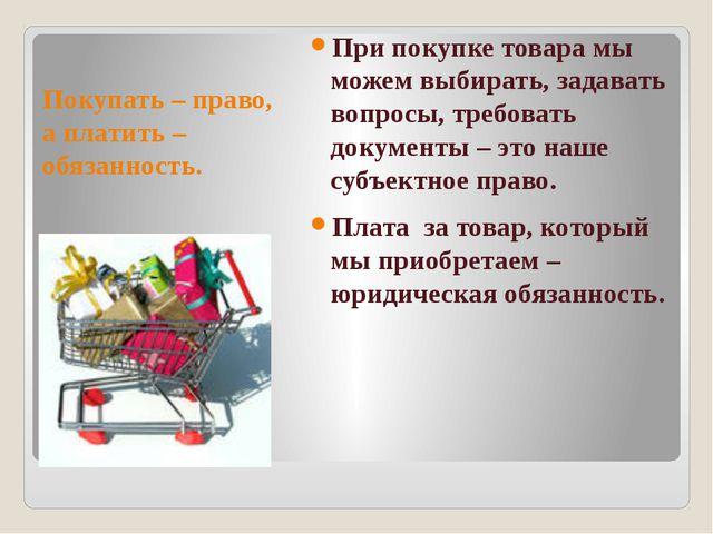 Покупать – право, а платить – обязанность. При покупке товара мы можем выбира...