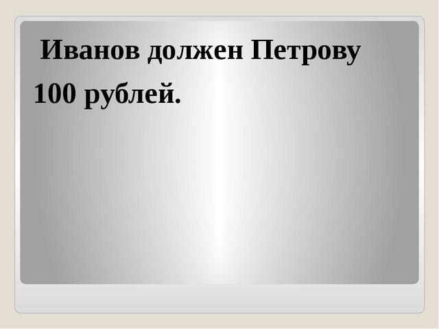 Иванов должен Петрову 100 рублей.