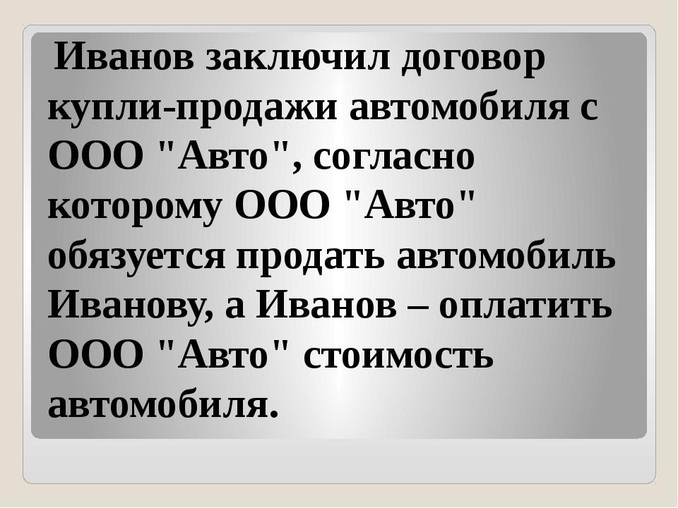 """Иванов заключил договор купли-продажи автомобиля с ООО """"Авто"""", согласно кото..."""