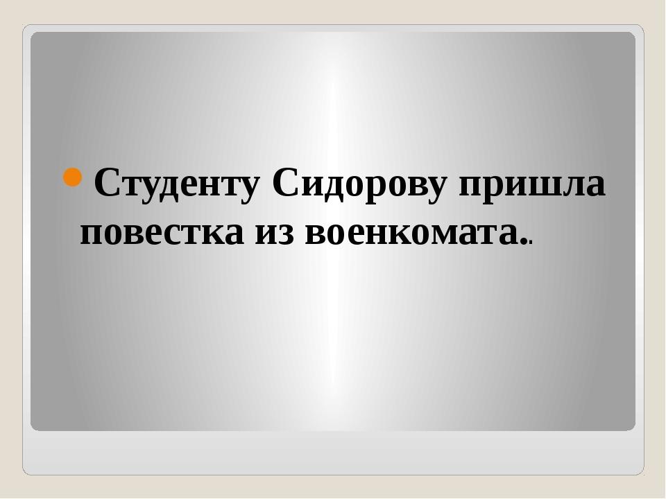 Студенту Сидорову пришла повестка из военкомата..