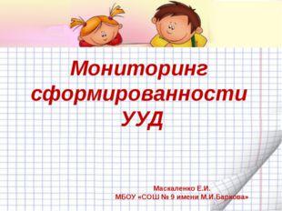 Мониторинг сформированности УУД Маскаленко Е.И. МБОУ «СОШ № 9 имени М.И.Барк