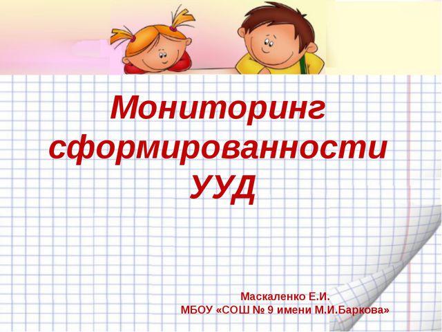 Мониторинг сформированности УУД Маскаленко Е.И. МБОУ «СОШ № 9 имени М.И.Барк...