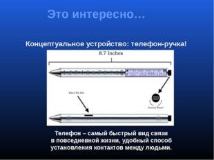Концептуальное устройство: телефон-ручка! Это интересно… Телефон – самый быст