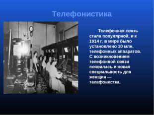 Телефонная связь стала популярной, и к 1914г.в мире было установлено 10мл
