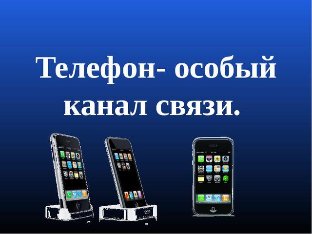 Телефон- особый канал связи.