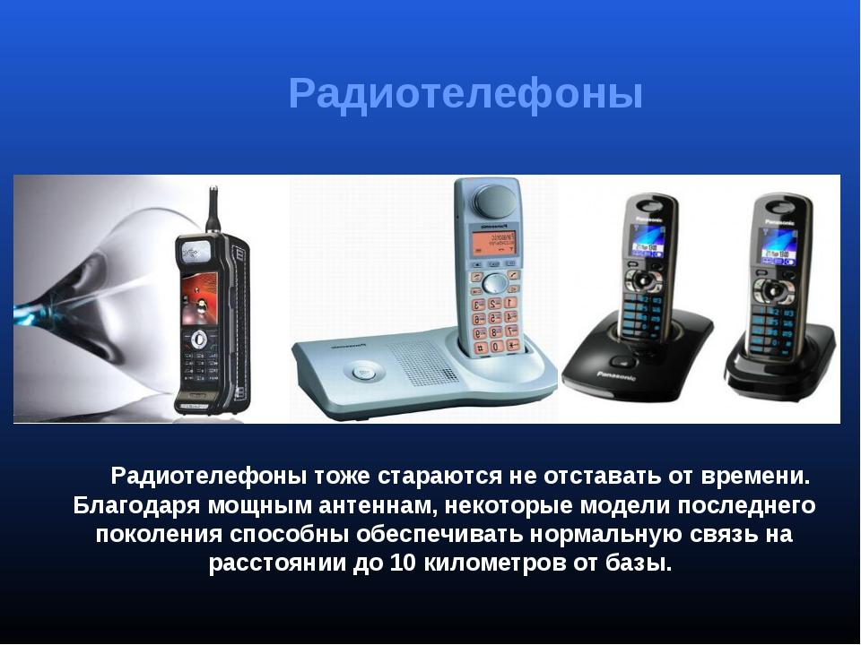Радиотелефоны тоже стараются не отставать от времени. Благодаря мощным антен...