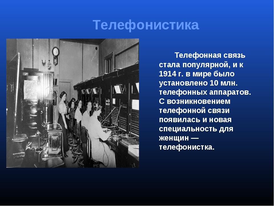 Телефонная связь стала популярной, и к 1914г.в мире было установлено 10мл...