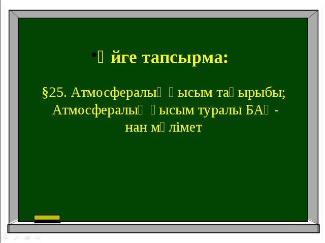 Үйге тапсырма: §25. Атмосфералық қысым тақырыбы; Атмосфералық қысым туралы БА...