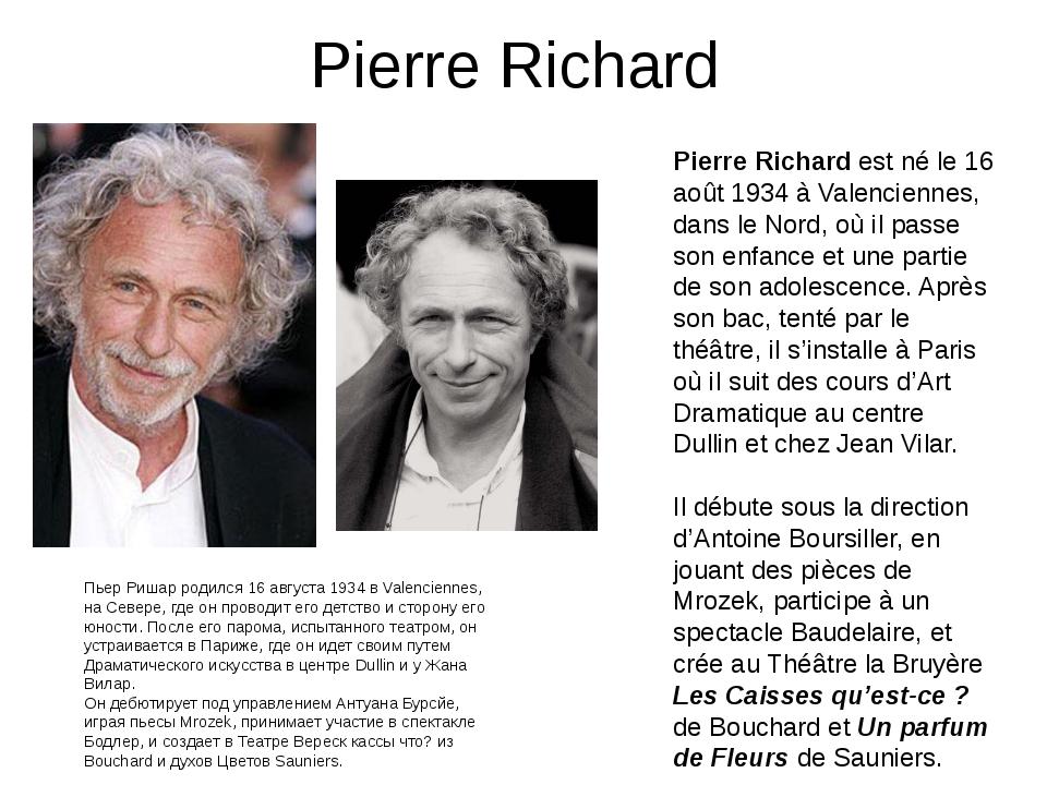 Pierre Richard Pierre Richard est né le 16 août 1934 à Valenciennes, dans le...
