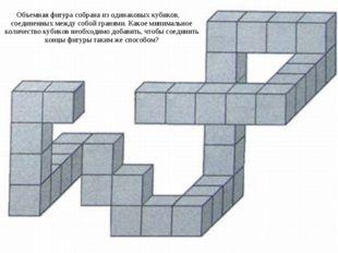 Объемная фигура собрана из одинаковых кубиков, соединенных между собой граням