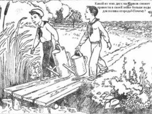 Какой из этих двух мальчиков сможет принести в своей лейке больше воды для по