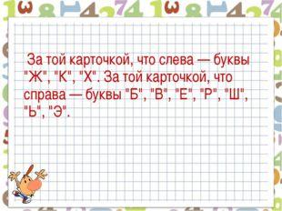 """За той карточкой, что слева — буквы """"Ж"""", """"К"""", """"Х"""". За той карточкой, что спр"""