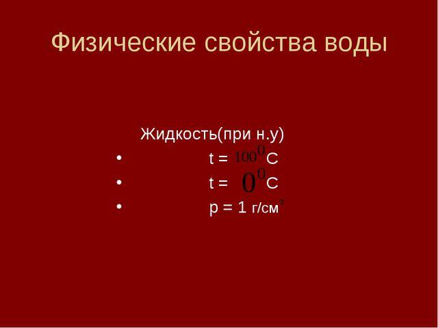 Физические свойства воды Жидкость(при н.у) t = C t = C p = 1 г/см