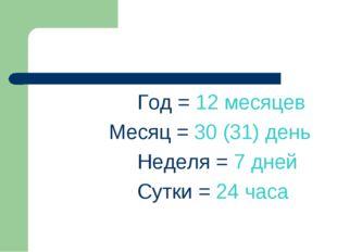 Год = 12 месяцев Месяц = 30 (31) день Неделя = 7 дней Сутки = 24 часа