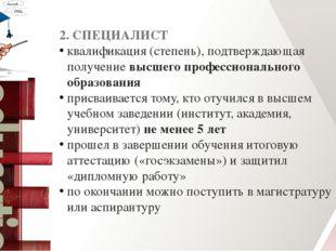 2. СПЕЦИАЛИСТ квалификация (степень), подтверждающая получениевысшего профес