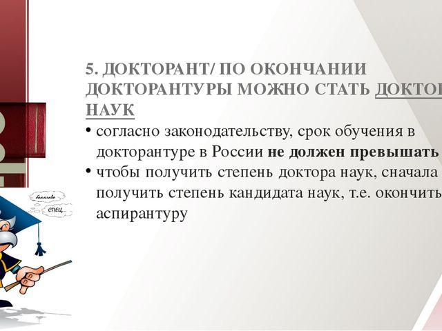 5. ДОКТОРАНТ/ ПО ОКОНЧАНИИ ДОКТОРАНТУРЫ МОЖНО СТАТЬДОКТОРОМ НАУК согласно за...