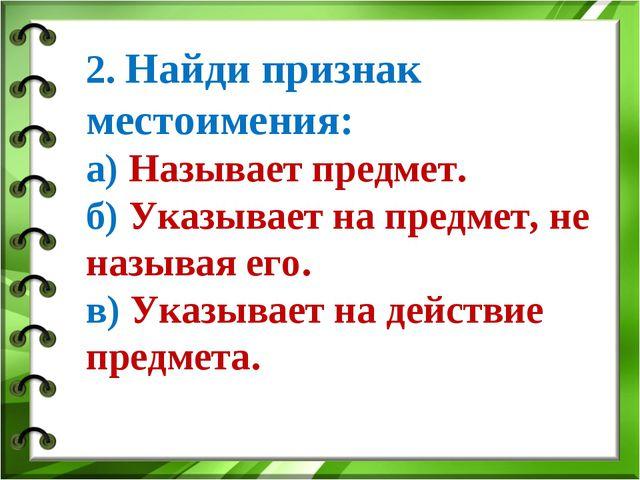 2. Найди признак местоимения: а) Называет предмет. б) Указывает на предмет, н...