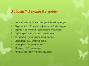В состав МО входят 9 учителей: Амиргалиев Ж.С- учитель физической культуры. О