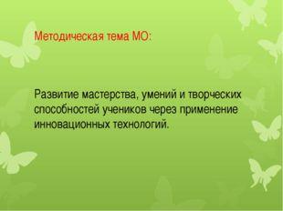 Методическая тема МО: Развитие мастерства, умений и творческих способностей у