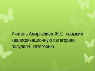 Учитель Амиргалиев Ж.С. повысил квалификационную категорию, получил-II катег