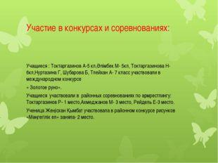Участие в конкурсах и соревнованиях: Учащиеся : Токтаргазинов А-5 кл,Әлімбек