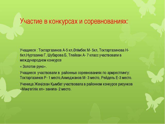 Участие в конкурсах и соревнованиях: Учащиеся : Токтаргазинов А-5 кл,Әлімбек...