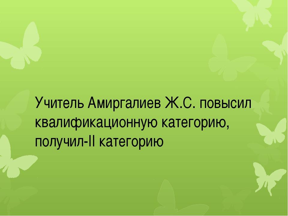 Учитель Амиргалиев Ж.С. повысил квалификационную категорию, получил-II катег...