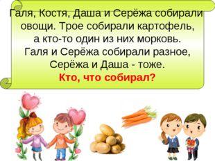 Галя, Костя, Даша и Серёжа собирали овощи. Трое собирали картофель, а кто-то