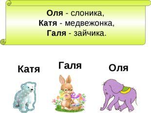 Оля - слоника, Катя - медвежонка, Галя - зайчика. Оля Катя Галя