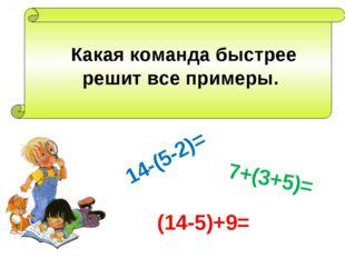 Какая команда быстрее решит все примеры. 14-(5-2)= 7+(3+5)= (14-5)+9=