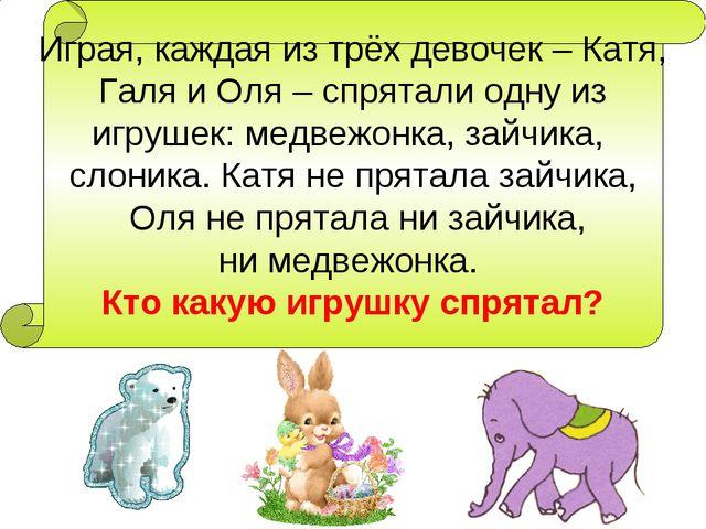 Играя, каждая из трёх девочек – Катя, Галя и Оля – спрятали одну из игрушек:...
