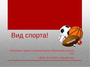 Вид спорта! Выполнила: педагог дополнительного образования Егорова О.В. МКОУ