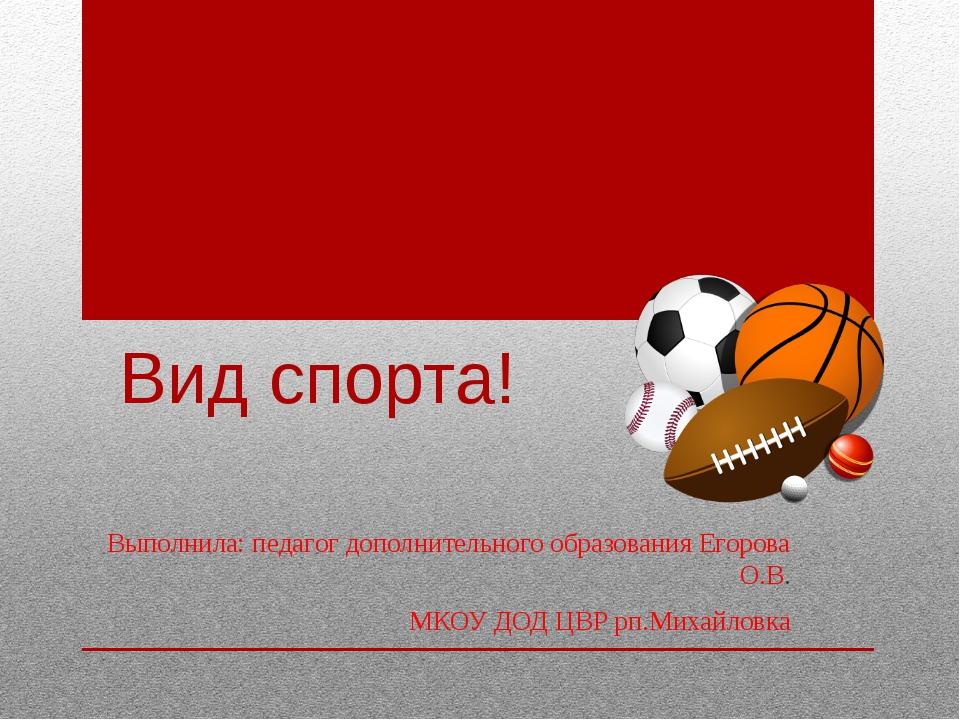 Вид спорта! Выполнила: педагог дополнительного образования Егорова О.В. МКОУ...