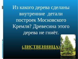 Из какого дерева сделаны внутренние детали построек Московского Кремля? Древе