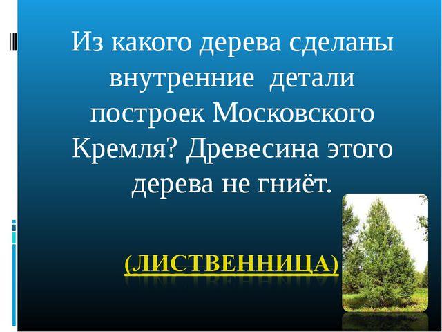 Из какого дерева сделаны внутренние детали построек Московского Кремля? Древе...
