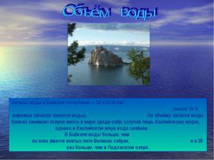 Запасы воды в Байкале гигантские — 23 615,39 км³ (около 19 % мировых запасов