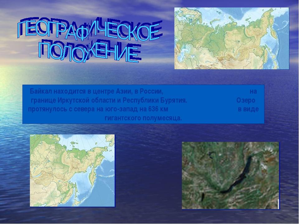 Байкал находится в центре Азии, в России, на границе Иркутской области и Респ...