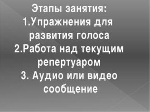 Этапы занятия: 1.Упражнения для развития голоса 2.Работа над текущим репертуа